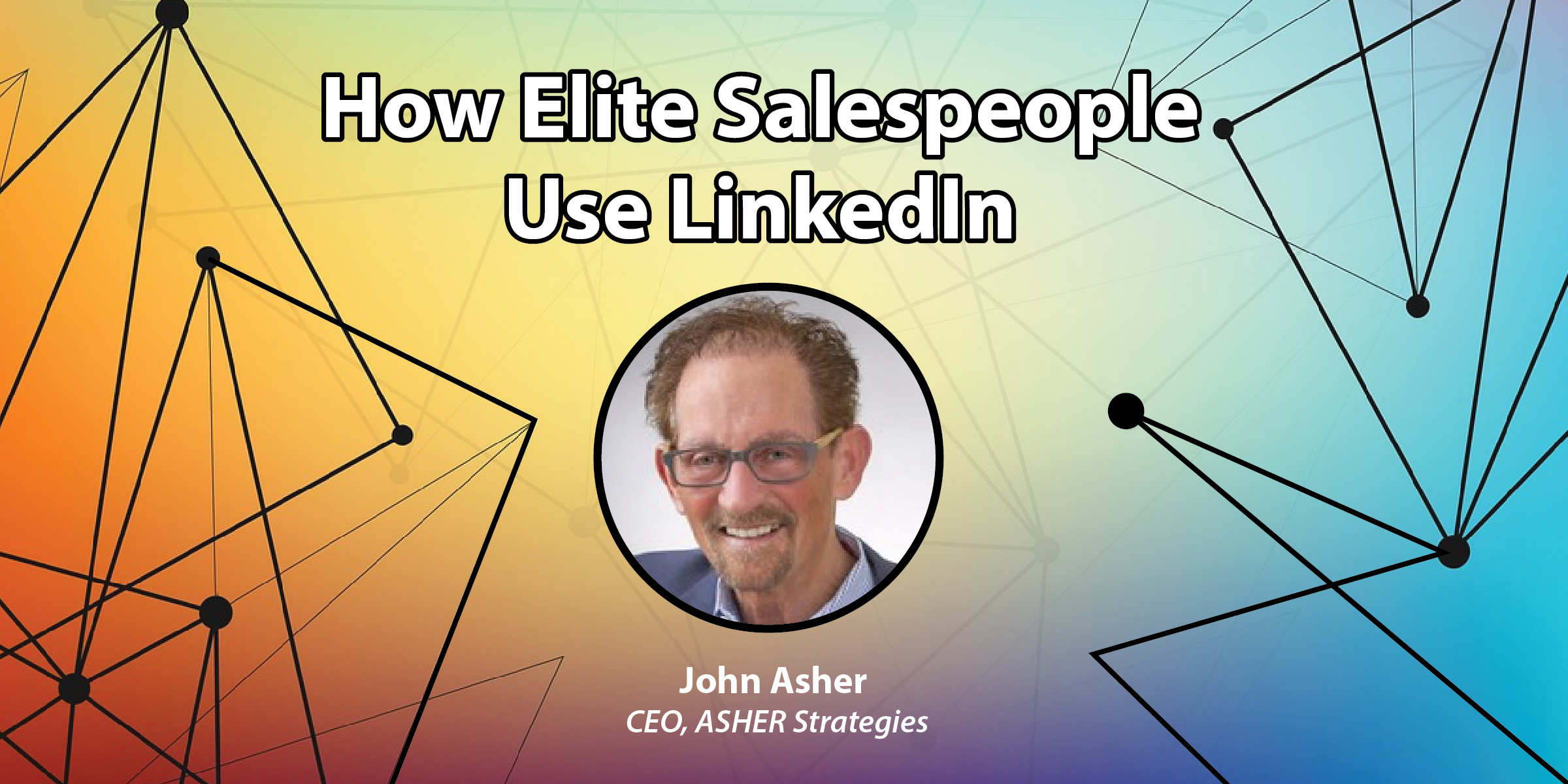 How Elite Salespeople Use LinkedIn: An Interview with John Asher, CEO at ASHER Strategies
