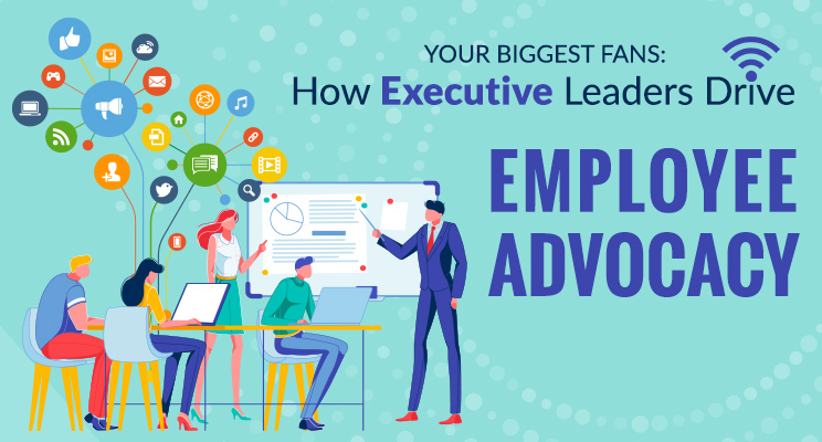 Your Biggest Fans: How Executive Leaders Drive Employee Advocacy