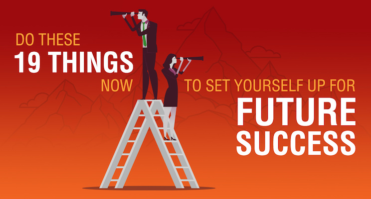 Do These 19 Things Now to Set Yourself Up for Future Success